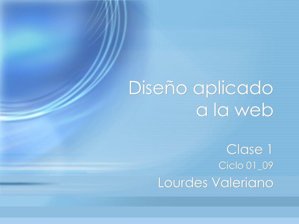Diseño aplicado a la web Clase 1 Ciclo 01_09 Lourdes Valeriano Clase 1 Ciclo 01_09 Lourdes Valeriano