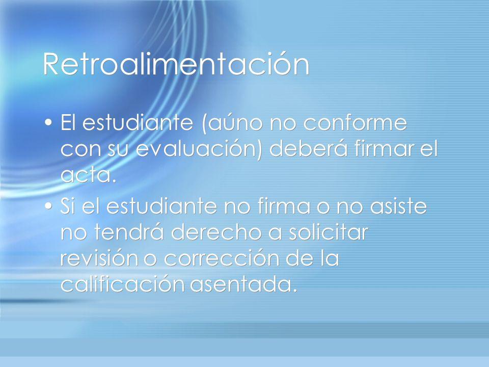 Retroalimentación El estudiante (aúno no conforme con su evaluación) deberá firmar el acta.