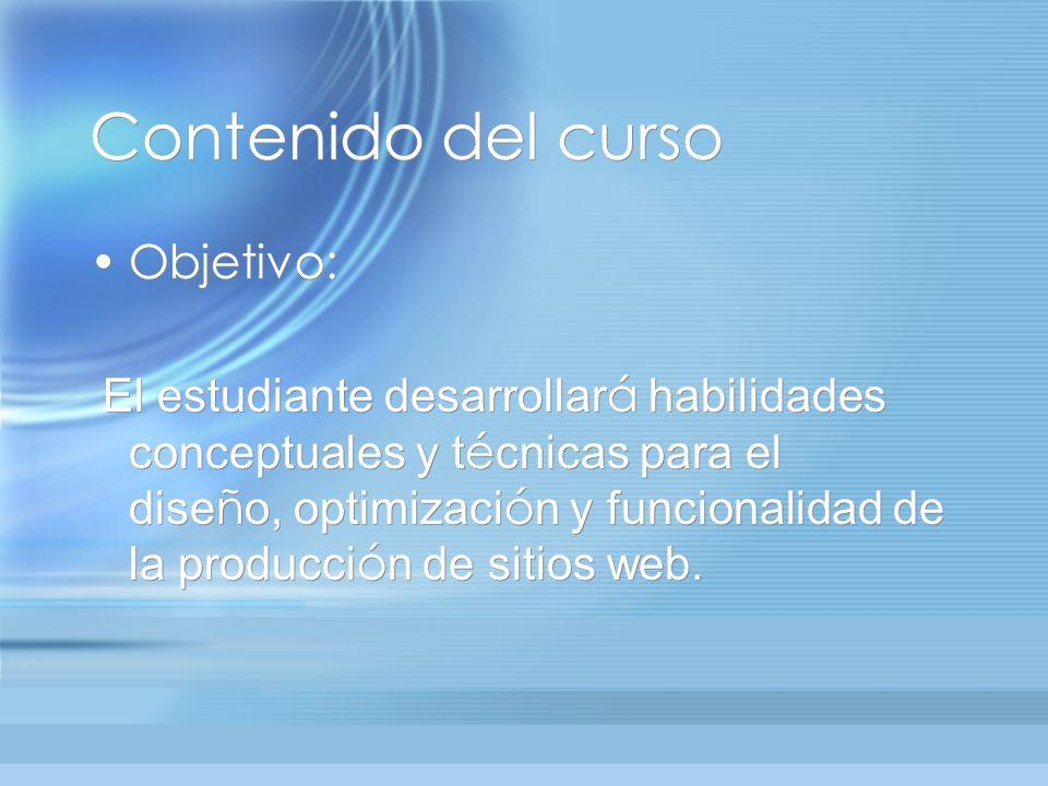 Contenido del curso Objetivo: El estudiante desarrollar á habilidades conceptuales y t é cnicas para el dise ñ o, optimizaci ó n y funcionalidad de la producci ó n de sitios web.