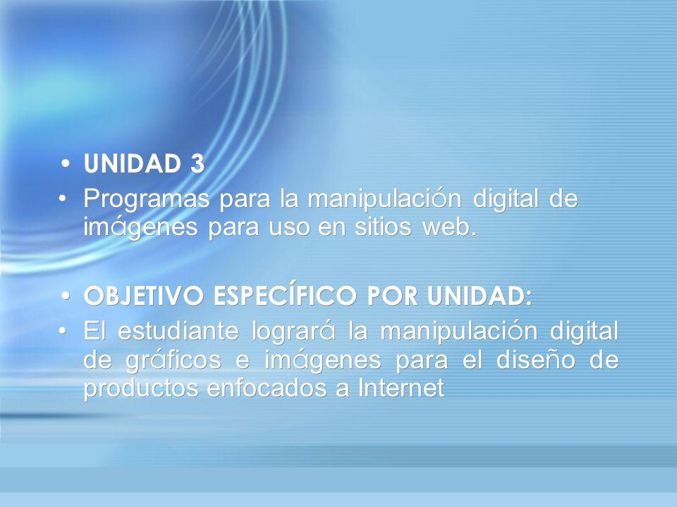 UNIDAD 3 Programas para la manipulaci ó n digital de im á genes para uso en sitios web. OBJETIVO ESPECÍFICO POR UNIDAD: El estudiante lograr á la mani