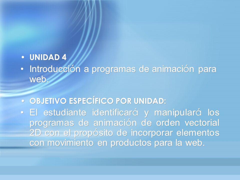 UNIDAD 4 Introducci ó n a programas de animaci ó n para web. OBJETIVO ESPECÍFICO POR UNIDAD: El estudiante identificar á y manipular á los programas d