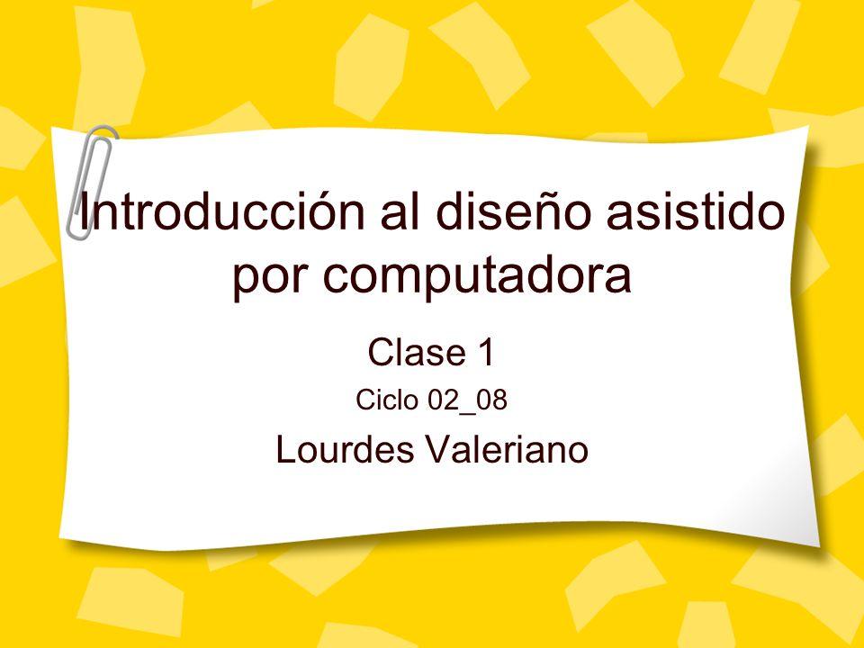 Introducción al diseño asistido por computadora Clase 1 Ciclo 02_08 Lourdes Valeriano