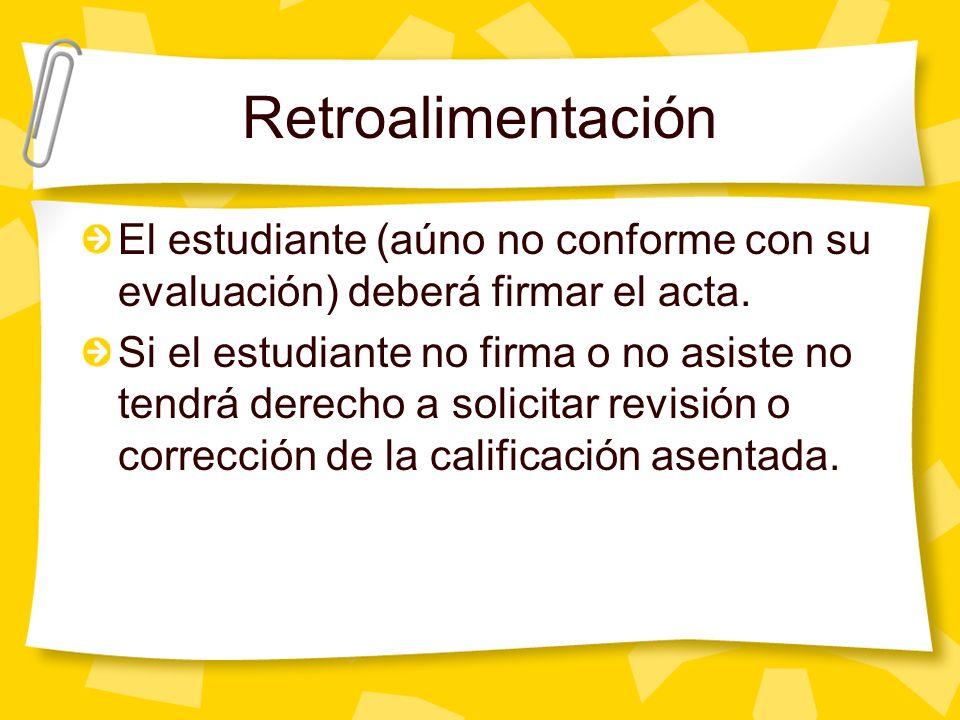 Retroalimentación El estudiante (aúno no conforme con su evaluación) deberá firmar el acta. Si el estudiante no firma o no asiste no tendrá derecho a