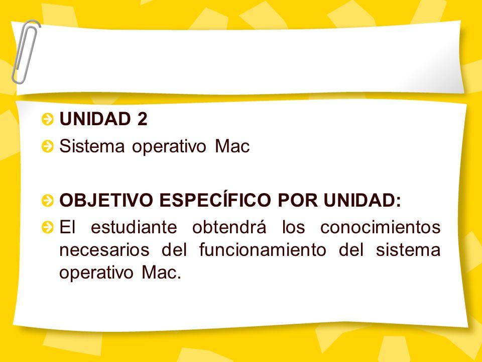 UNIDAD 2 Sistema operativo Mac OBJETIVO ESPECÍFICO POR UNIDAD: El estudiante obtendrá los conocimientos necesarios del funcionamiento del sistema oper
