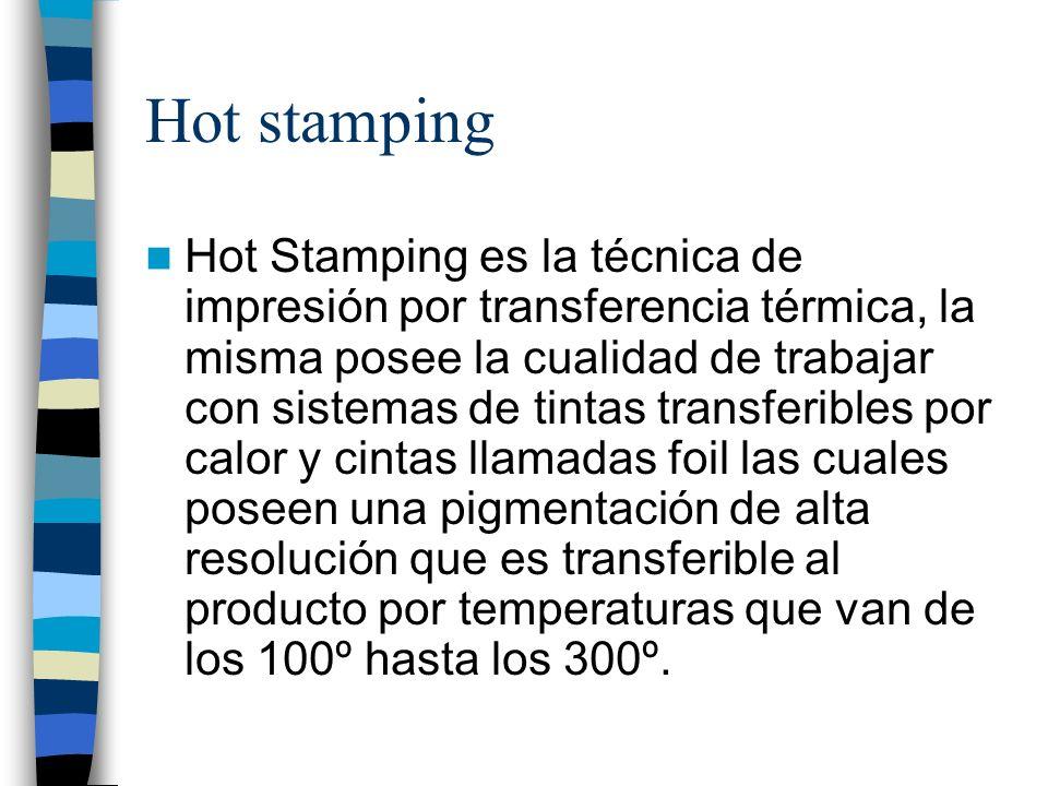 Hot stamping Hot Stamping es la técnica de impresión por transferencia térmica, la misma posee la cualidad de trabajar con sistemas de tintas transfer