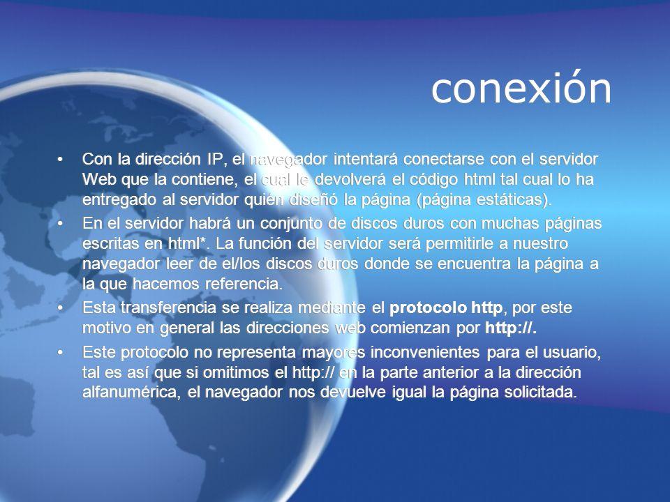 conexión Con la dirección IP, el navegador intentará conectarse con el servidor Web que la contiene, el cual le devolverá el código html tal cual lo h