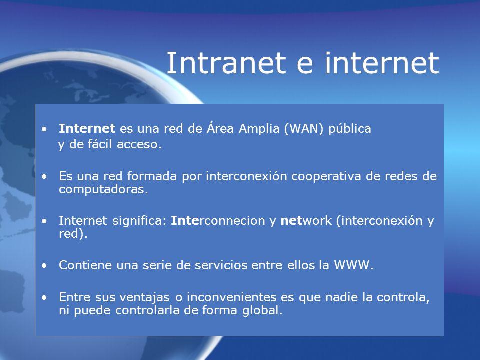Intranet e internet Internet es una red de Área Amplia (WAN) pública y de fácil acceso. Es una red formada por interconexión cooperativa de redes de c