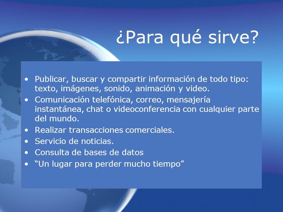 ¿Para qué sirve? Publicar, buscar y compartir información de todo tipo: texto, imágenes, sonido, animación y video. Comunicación telefónica, correo, m