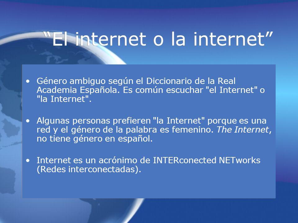 El internet o la internet Género ambiguo según el Diccionario de la Real Academia Española. Es común escuchar