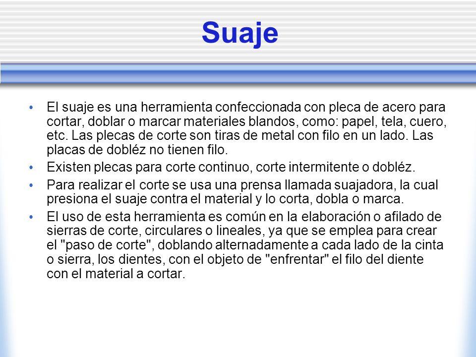 Suaje El suaje es una herramienta confeccionada con pleca de acero para cortar, doblar o marcar materiales blandos, como: papel, tela, cuero, etc. Las