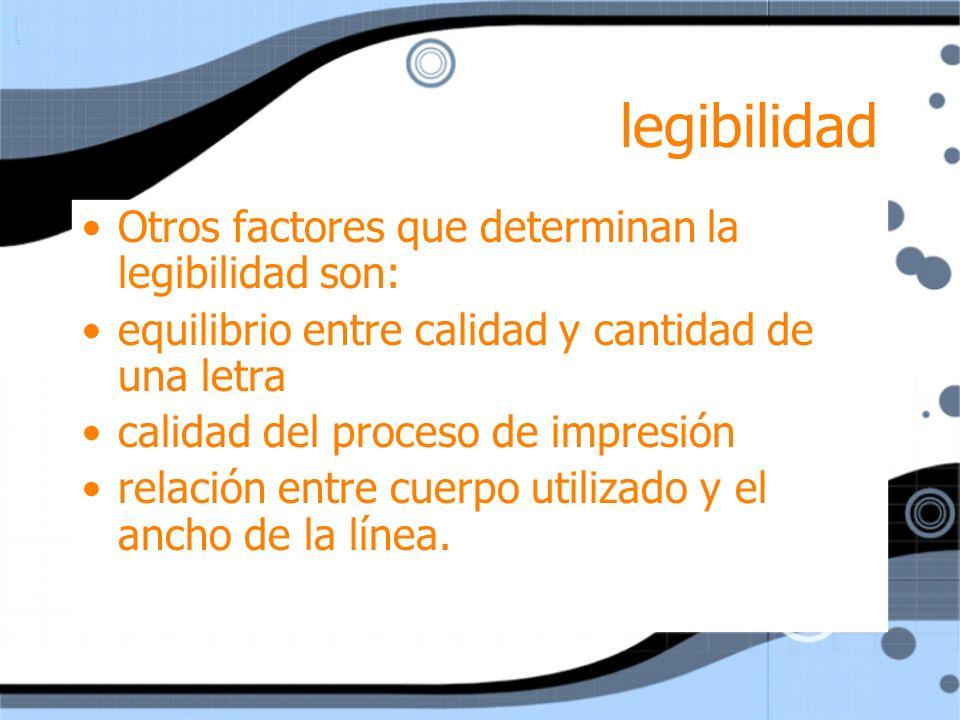 legibilidad Otros factores que determinan la legibilidad son: equilibrio entre calidad y cantidad de una letra calidad del proceso de impresión relaci
