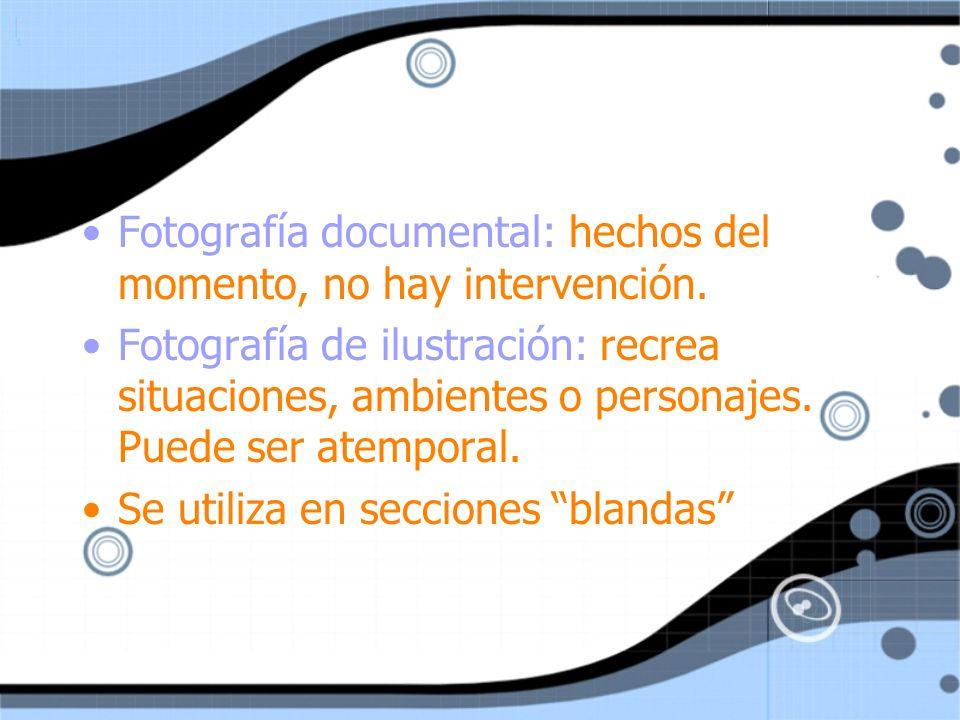 Fotografía documental: hechos del momento, no hay intervención. Fotografía de ilustración: recrea situaciones, ambientes o personajes. Puede ser atemp
