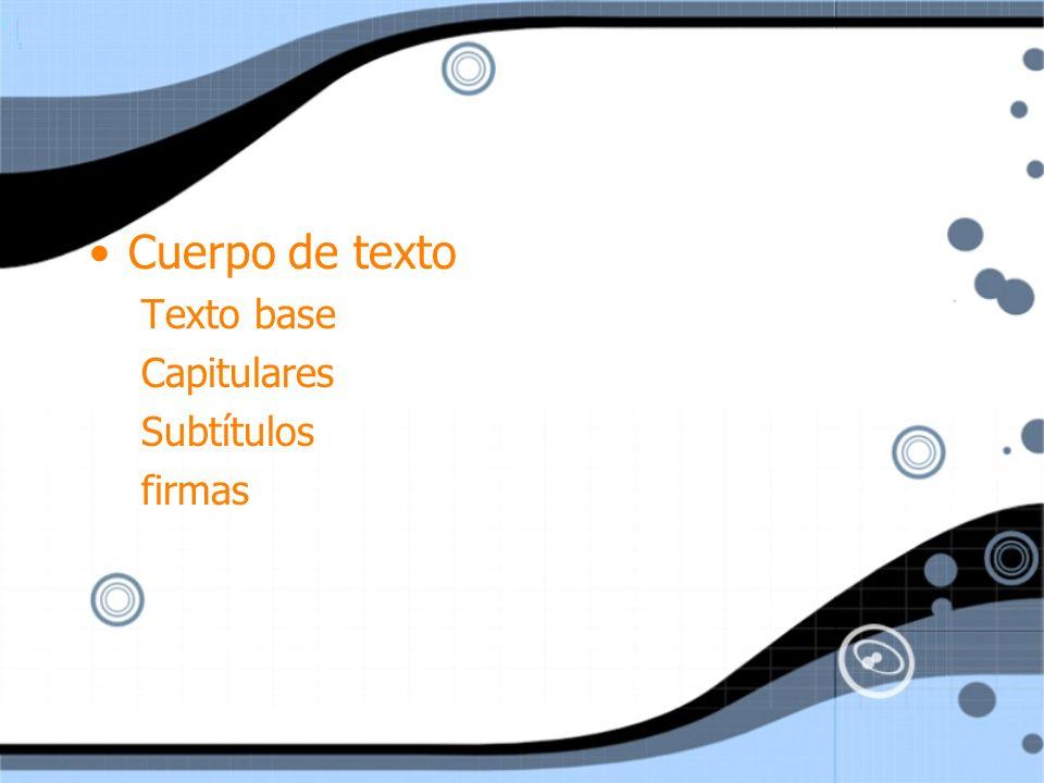 Cuerpo de texto Texto base Capitulares Subtítulos firmas Cuerpo de texto Texto base Capitulares Subtítulos firmas