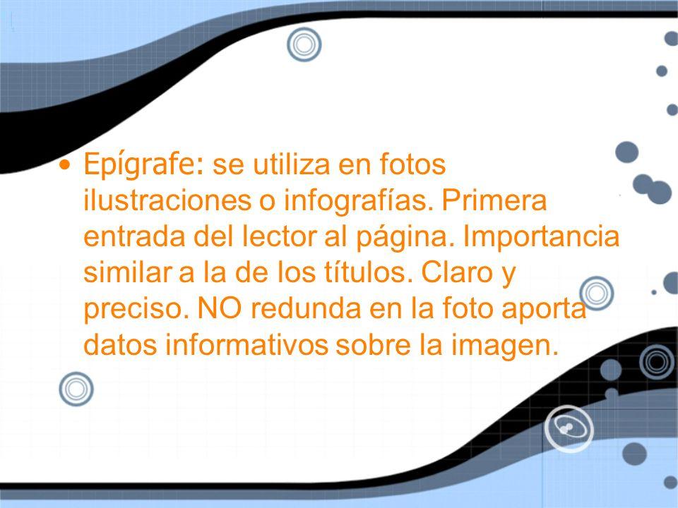Epígrafe: se utiliza en fotos ilustraciones o infografías. Primera entrada del lector al página. Importancia similar a la de los títulos. Claro y prec