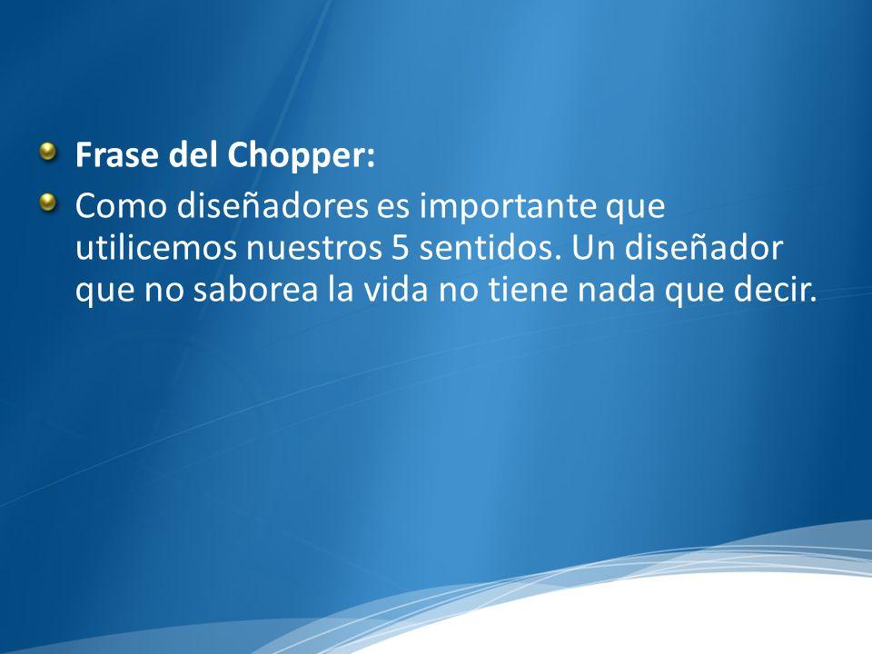 Frase del Chopper: Como diseñadores es importante que utilicemos nuestros 5 sentidos. Un diseñador que no saborea la vida no tiene nada que decir.