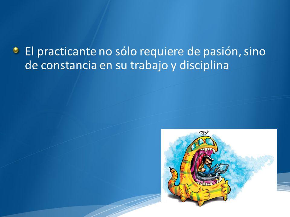 El practicante no sólo requiere de pasión, sino de constancia en su trabajo y disciplina