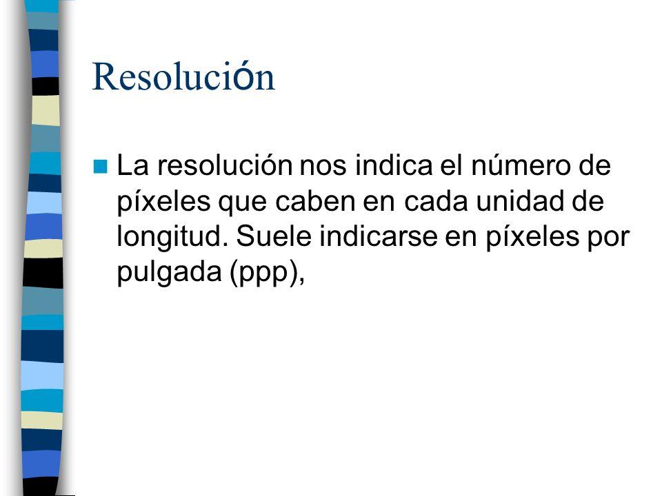 Resoluci ó n La resolución nos indica el número de píxeles que caben en cada unidad de longitud. Suele indicarse en píxeles por pulgada (ppp),