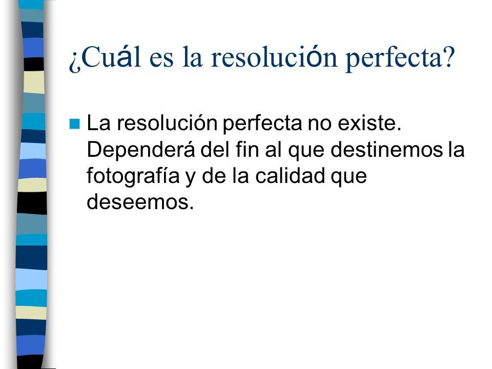 ¿Cu á l es la resoluci ó n perfecta? La resolución perfecta no existe. Dependerá del fin al que destinemos la fotografía y de la calidad que deseemos.