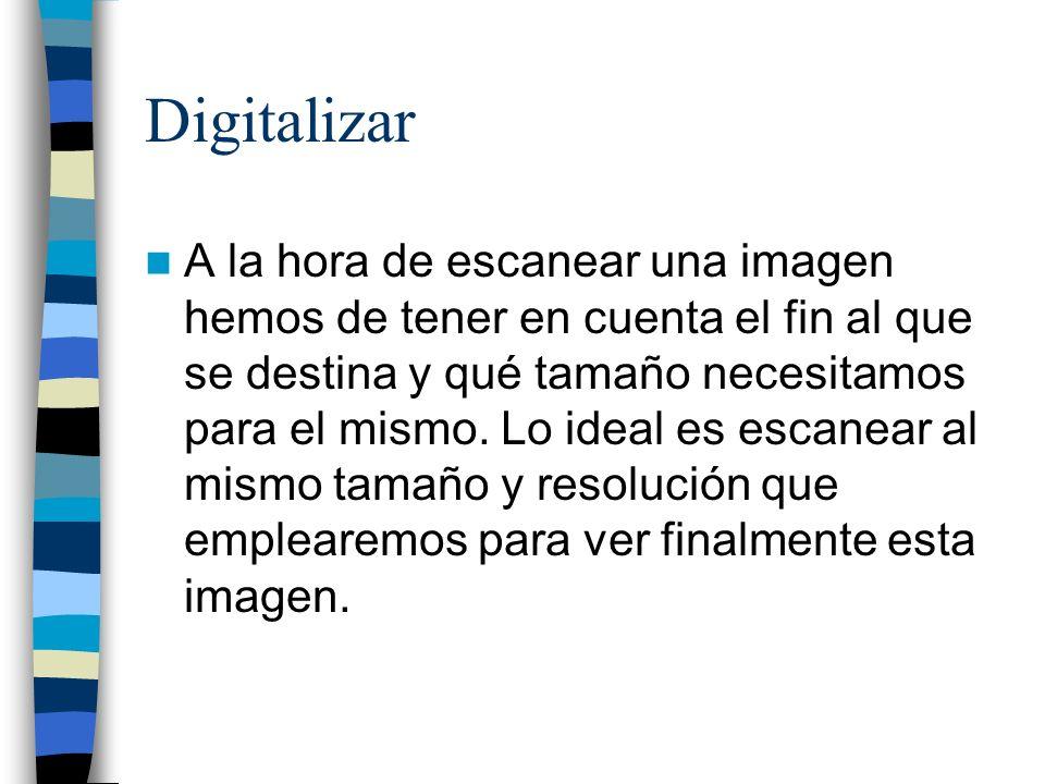 Digitalizar A la hora de escanear una imagen hemos de tener en cuenta el fin al que se destina y qué tamaño necesitamos para el mismo. Lo ideal es esc