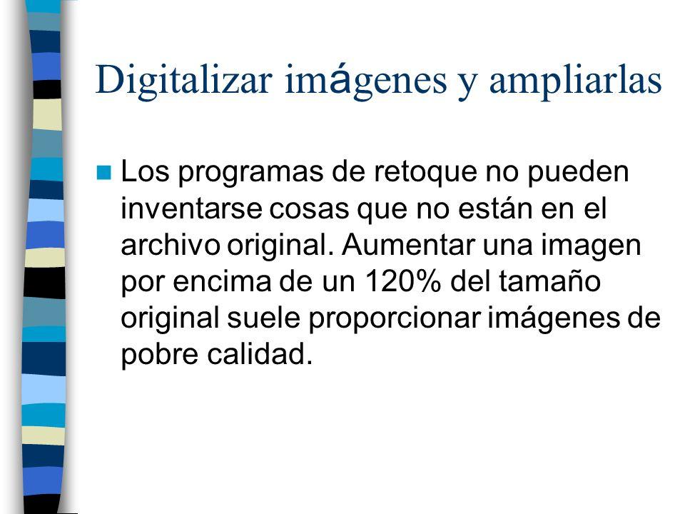 Digitalizar im á genes y ampliarlas Los programas de retoque no pueden inventarse cosas que no están en el archivo original. Aumentar una imagen por e