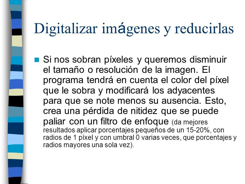 Digitalizar im á genes y reducirlas Si nos sobran píxeles y queremos disminuir el tamaño o resolución de la imagen. El programa tendrá en cuenta el co
