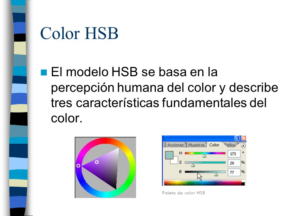 Color HSB El modelo HSB se basa en la percepción humana del color y describe tres características fundamentales del color.