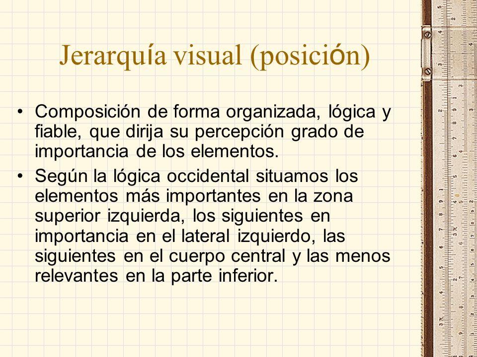 Jerarqu í a visual (posici ó n) Composición de forma organizada, lógica y fiable, que dirija su percepción grado de importancia de los elementos. Segú