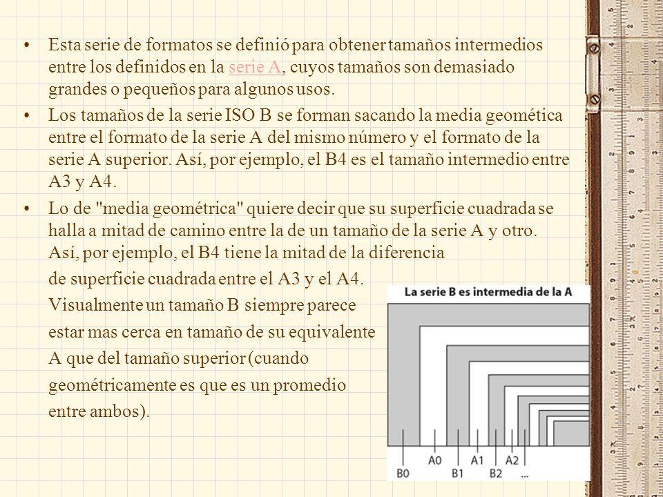 Esta serie de formatos se definió para obtener tamaños intermedios entre los definidos en la serie A, cuyos tamaños son demasiado grandes o pequeños p
