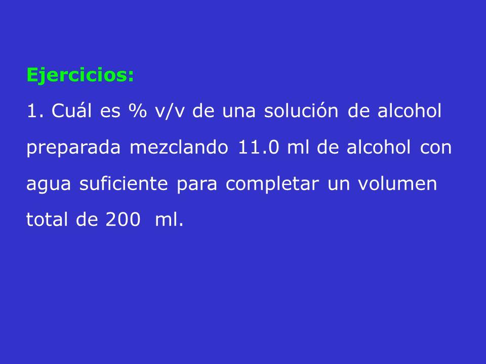 Ejercicios: 1. Cuál es % v/v de una solución de alcohol preparada mezclando 11.0 ml de alcohol con agua suficiente para completar un volumen total de
