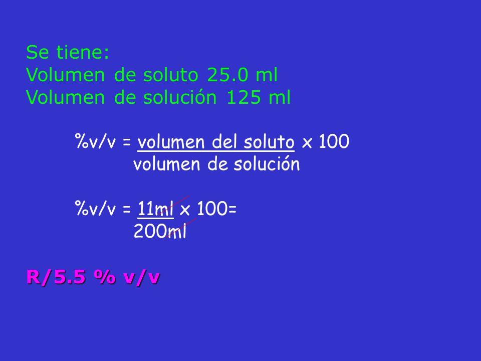Se tiene: Volumen de soluto 25.0 ml Volumen de solución 125 ml %v/v = volumen del soluto x 100 volumen de solución %v/v = 11ml x 100= 200ml R/5.5 % v/