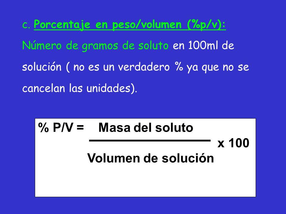 c. Porcentaje en peso/volumen (%p/v): Número de gramos de soluto en 100ml de solución ( no es un verdadero % ya que no se cancelan las unidades). % P/