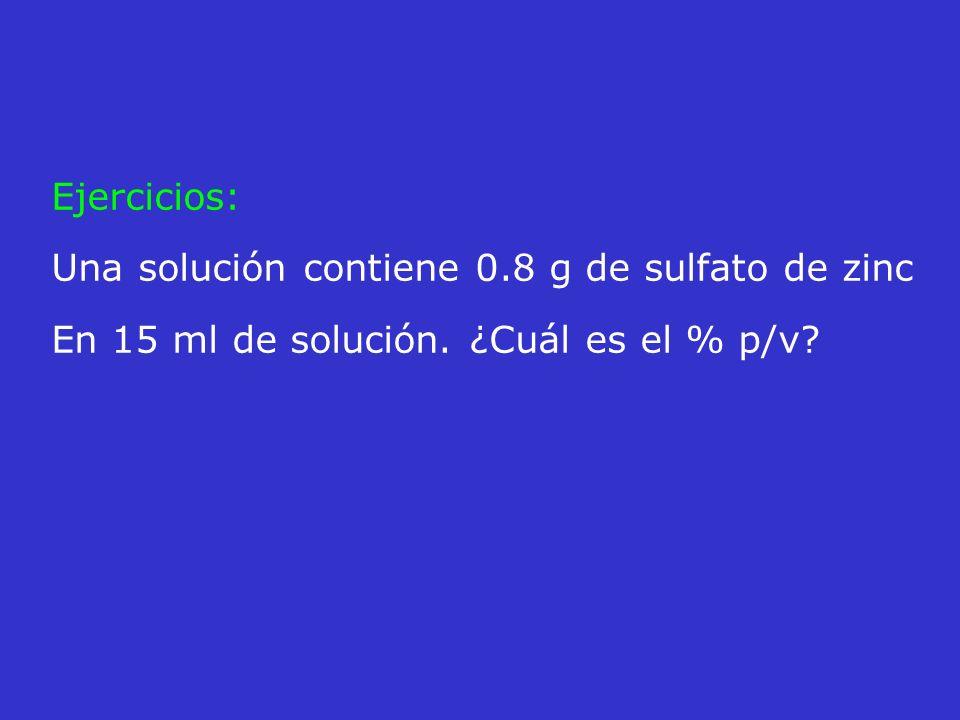 Ejercicios: Una solución contiene 0.8 g de sulfato de zinc En 15 ml de solución. ¿Cuál es el % p/v?