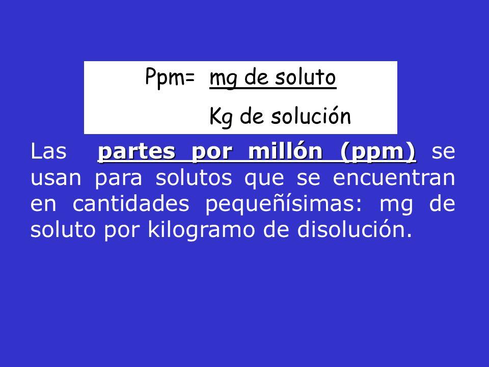 partes por millón (ppm) Las partes por millón (ppm) se usan para solutos que se encuentran en cantidades pequeñísimas: mg de soluto por kilogramo de d
