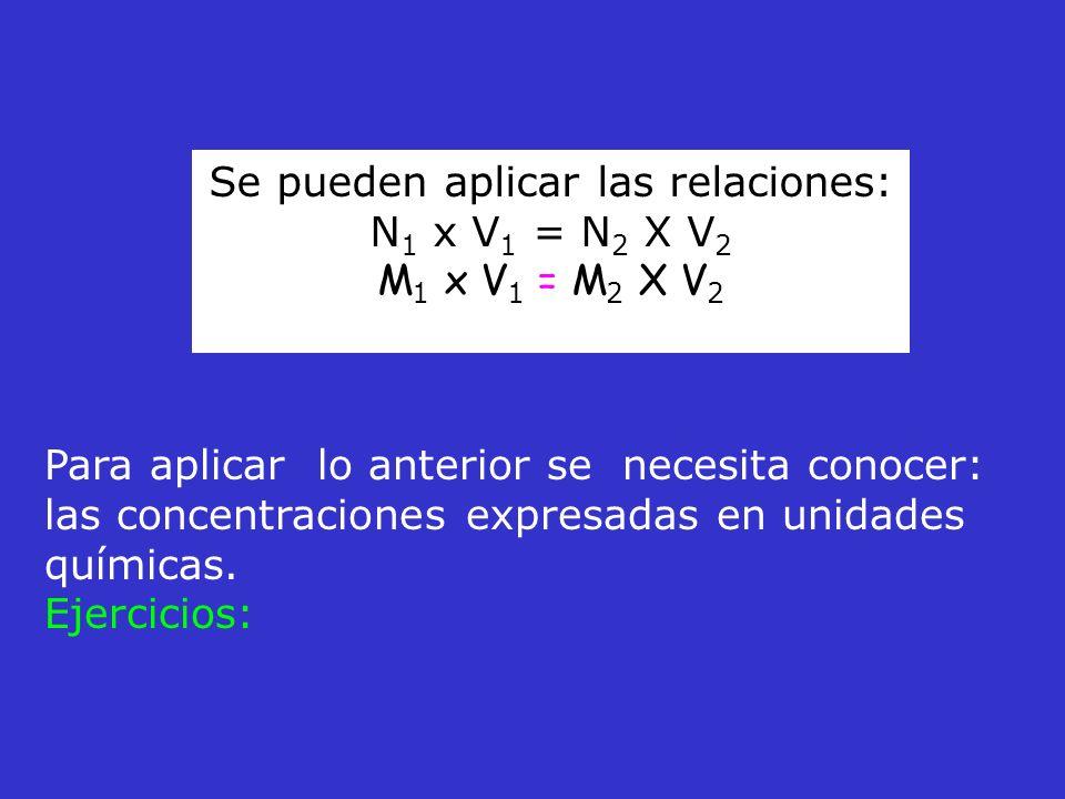 Se pueden aplicar las relaciones: N 1 x V 1 = N 2 X V 2 M 1 x V 1 = M 2 X V 2 Para aplicar lo anterior se necesita conocer: las concentraciones expres