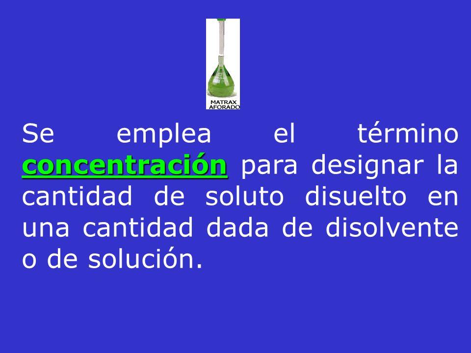 concentración Se emplea el término concentración para designar la cantidad de soluto disuelto en una cantidad dada de disolvente o de solución.