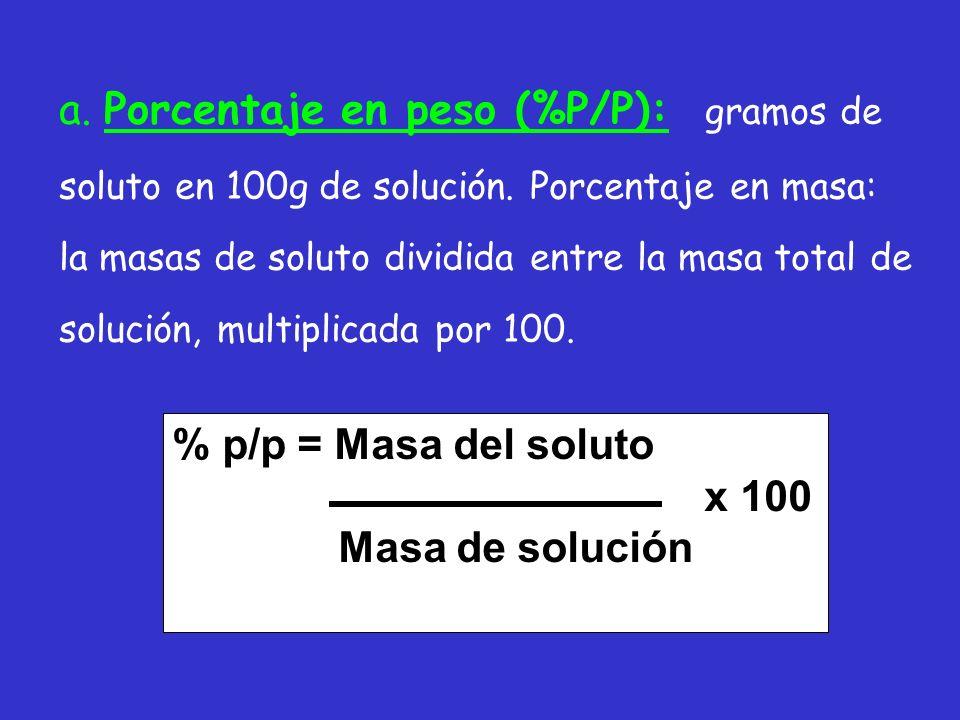 a. Porcentaje en peso (%P/P): gramos de soluto en 100g de solución. Porcentaje en masa: la masas de soluto dividida entre la masa total de solución, m