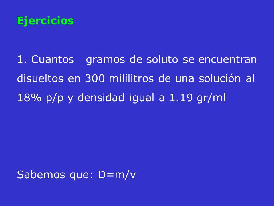 Ejercicios 1. Cuantos gramos de soluto se encuentran disueltos en 300 mililitros de una solución al 18% p/p y densidad igual a 1.19 gr/ml Sabemos que: