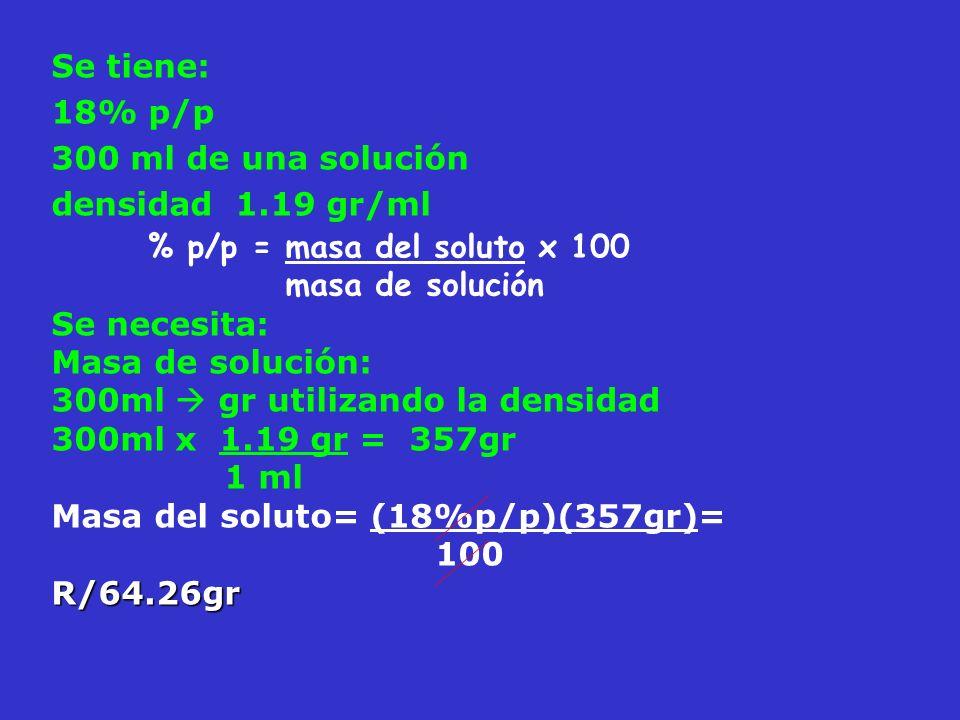 Se tiene: 18% p/p 300 ml de una solución densidad 1.19 gr/ml % p/p = masa del soluto x 100 masa de solución Se necesita: Masa de solución: 300ml gr ut
