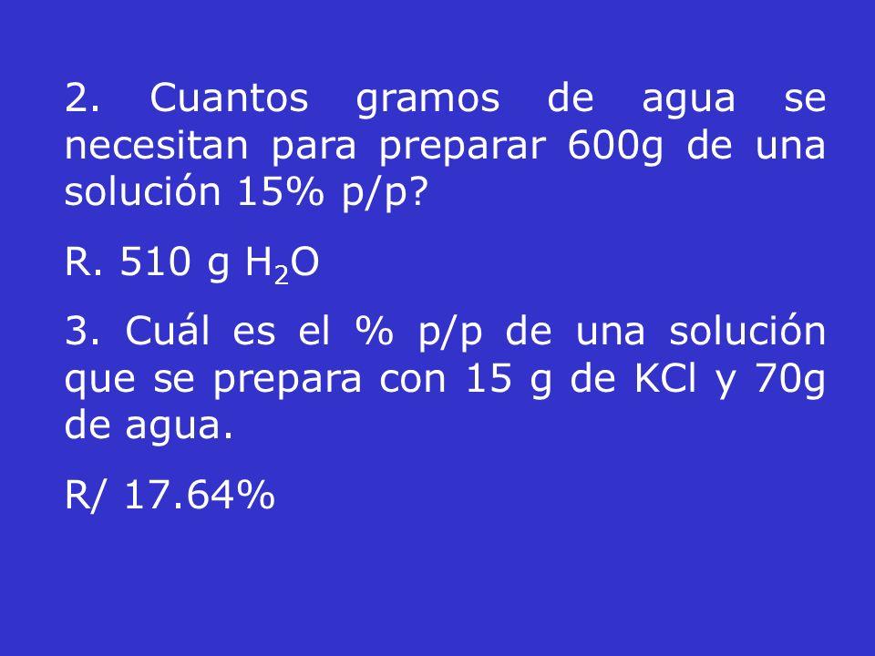 2. Cuantos gramos de agua se necesitan para preparar 600g de una solución 15% p/p? R. 510 g H 2 O 3. Cuál es el % p/p de una solución que se prepara c