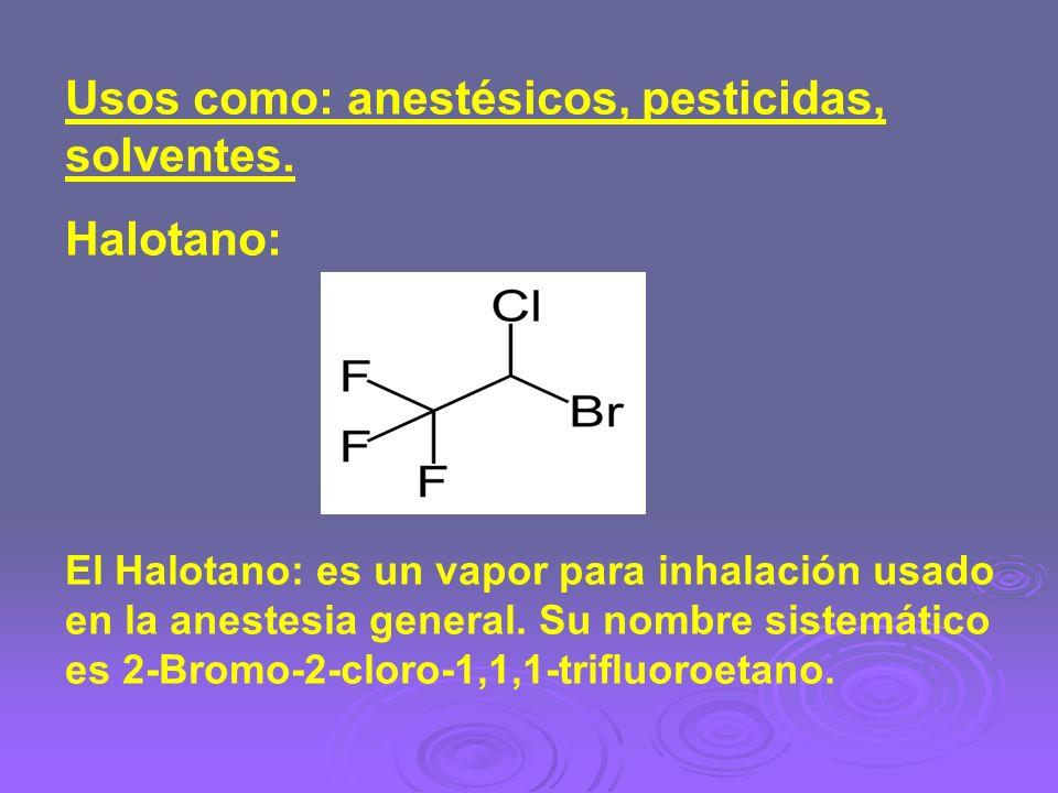 Usos como: anestésicos, pesticidas, solventes. Halotano: El Halotano: es un vapor para inhalación usado en la anestesia general. Su nombre sistemático