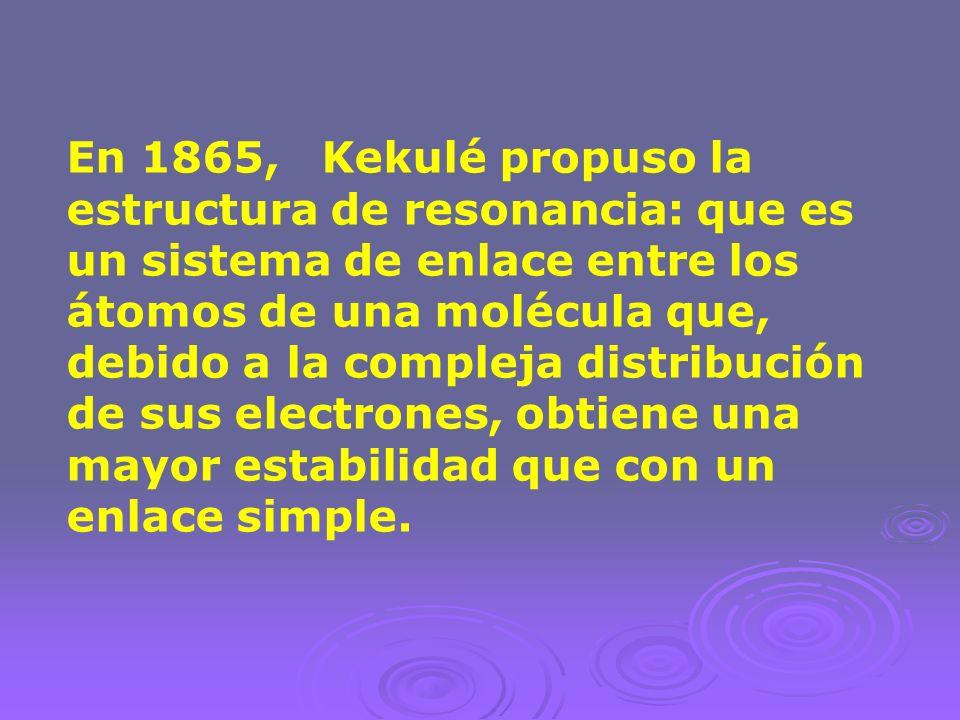 En 1865, Kekulé propuso la estructura de resonancia: que es un sistema de enlace entre los átomos de una molécula que, debido a la compleja distribuci
