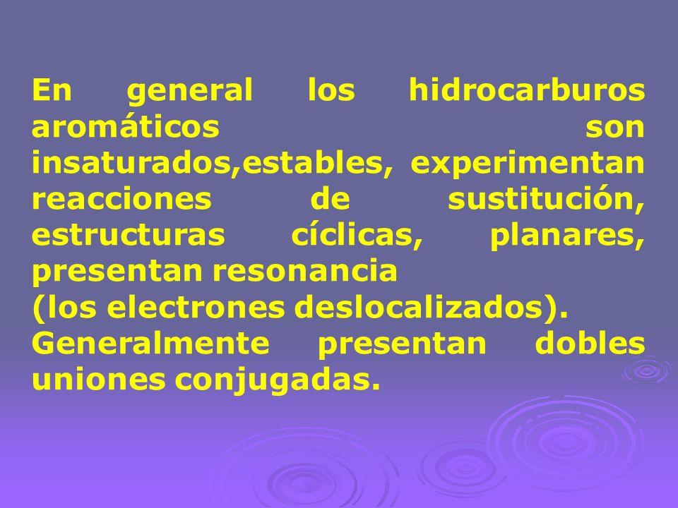 En general los hidrocarburos aromáticos son insaturados,estables, experimentan reacciones de sustitución, estructuras cíclicas, planares, presentan re