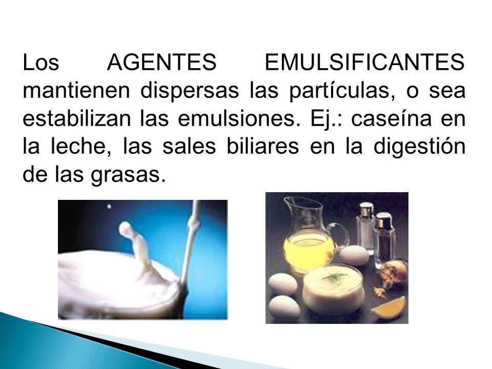 Los AGENTES EMULSIFICANTES mantienen dispersas las partículas, o sea estabilizan las emulsiones. Ej.: caseína en la leche, las sales biliares en la di