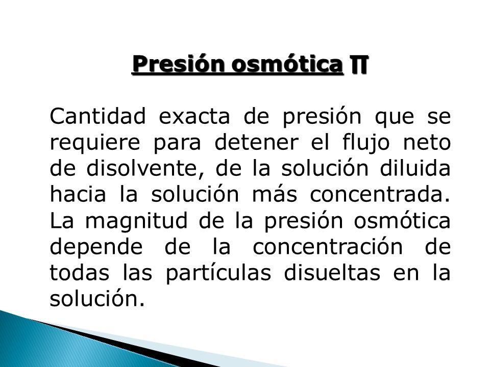 Presión osmótica Presión osmótica Cantidad exacta de presión que se requiere para detener el flujo neto de disolvente, de la solución diluida hacia la