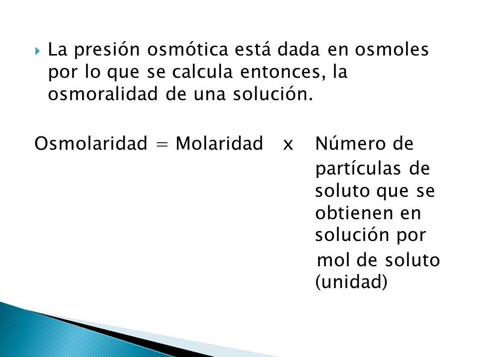 La presión osmótica está dada en osmoles por lo que se calcula entonces, la osmoralidad de una solución. Osmolaridad = Molaridad xNúmero de partículas