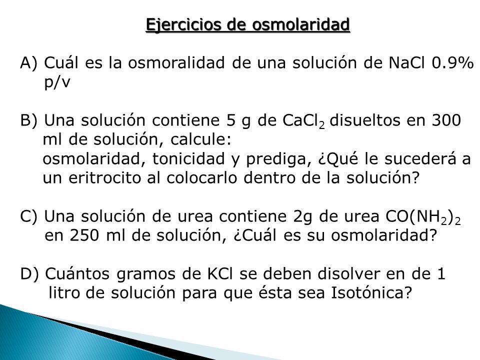 Ejercicios de osmolaridad A)Cuál es la osmoralidad de una solución de NaCl 0.9% p/v B) Una solución contiene 5 g de CaCl 2 disueltos en 300 ml de solu