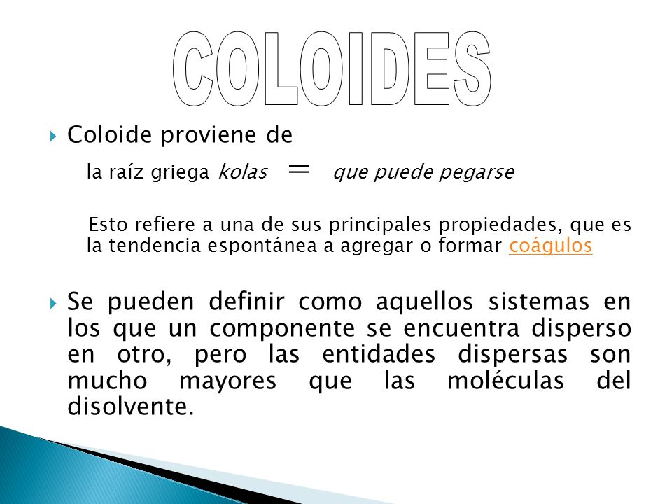 Coloide proviene de la raíz griega kolas = que puede pegarse Esto refiere a una de sus principales propiedades, que es la tendencia espontánea a agreg
