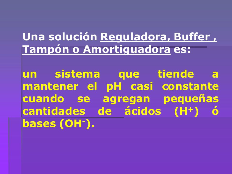 Una solución Reguladora, Buffer, Tampón o Amortiguadora es: un sistema que tiende a mantener el pH casi constante cuando se agregan pequeñas cantidade