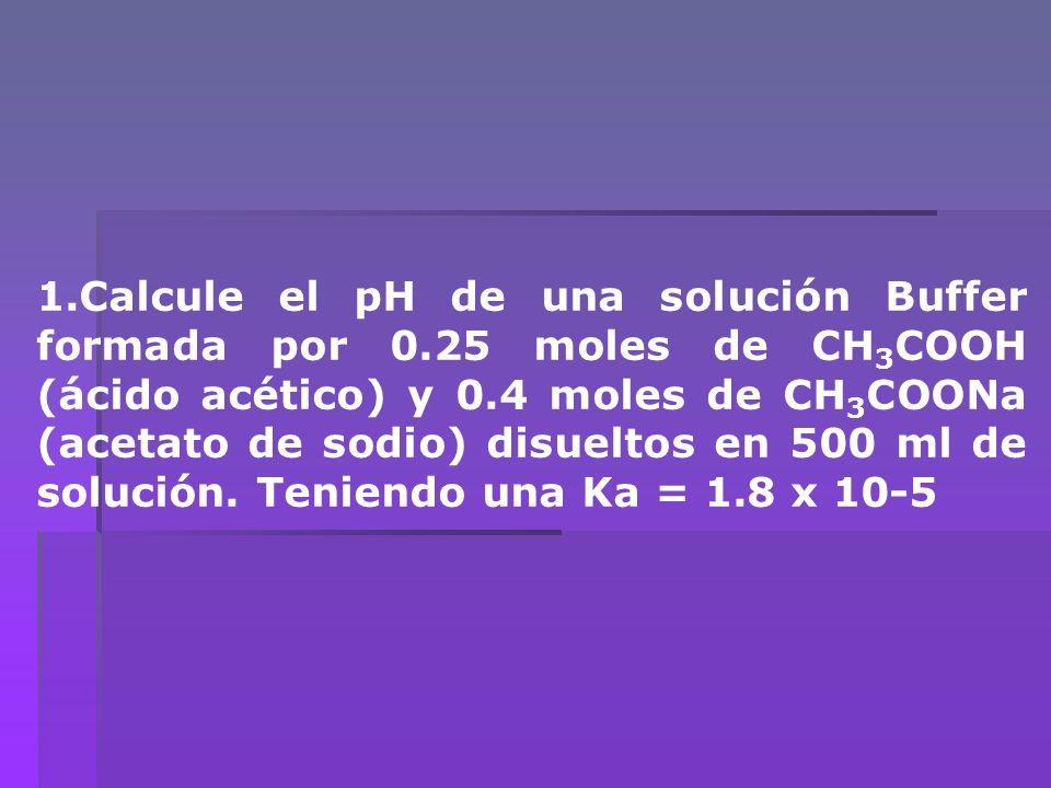 1.Calcule el pH de una solución Buffer formada por 0.25 moles de CH 3 COOH (ácido acético) y 0.4 moles de CH 3 COONa (acetato de sodio) disueltos en 5