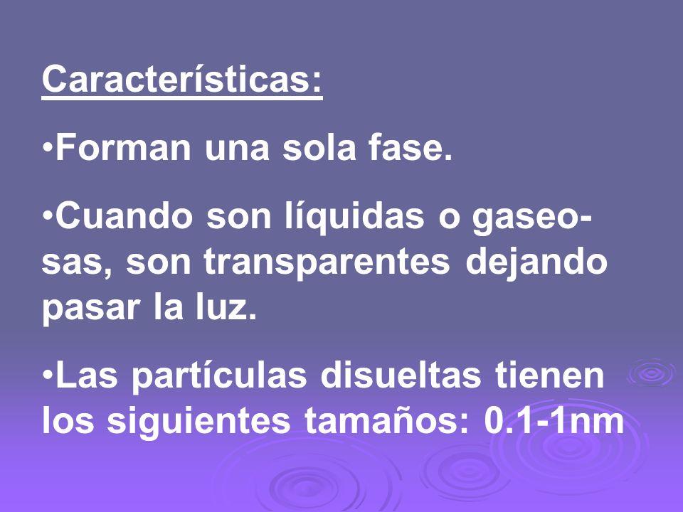 Características: Forman una sola fase. Cuando son líquidas o gaseo- sas, son transparentes dejando pasar la luz. Las partículas disueltas tienen los s